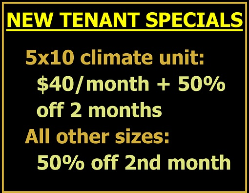 New Tenant Special - 5 x 10 climate units $40 per month + 50% off two months. All other sizes 50% off second month.